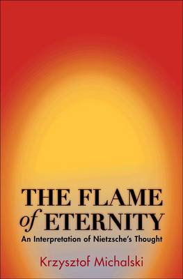 The Flame of Eternity: An Interpretation of Nietzsche's Thought (Hardback)