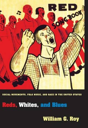 Reds, Whites, and Blues: Social Movements, Folk Music, and Race in the United States - Princeton Studies in Cultural Sociology 47 (Hardback)