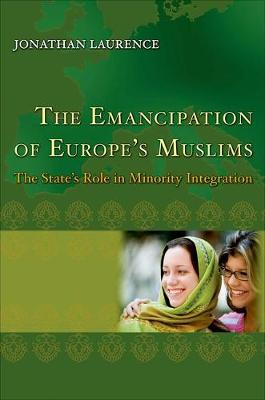 The Emancipation of Europe's Muslims: The State's Role in Minority Integration - Princeton Studies in Muslim Politics 44 (Hardback)