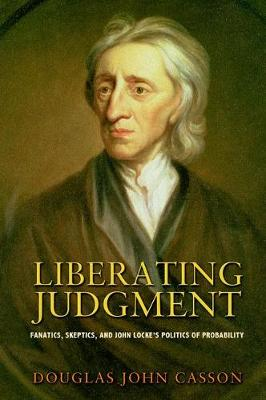 Liberating Judgment: Fanatics, Skeptics, and John Locke's Politics of Probability (Hardback)