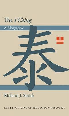 The I Ching: A Biography - Lives of Great Religious Books 9 (Hardback)