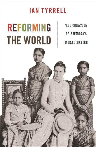 Reforming the World: The Creation of America's Moral Empire - America in the World 4 (Hardback)
