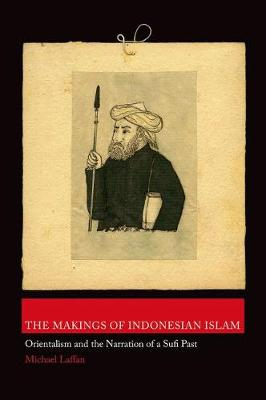 The Makings of Indonesian Islam: Orientalism and the Narration of a Sufi Past - Princeton Studies in Muslim Politics (Hardback)