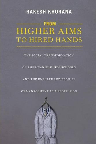 From Higher Aims to Hired Hands: The Social Transformation of American Business Schools and the Unfulfilled Promise of Management as a Profession (Paperback)