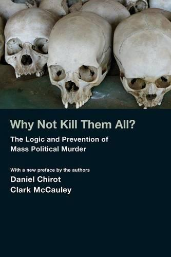 Why Not Kill Them All?: The Logic and Prevention of Mass Political Murder (Paperback)