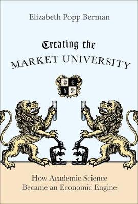 Creating the Market University: How Academic Science Became an Economic Engine (Hardback)