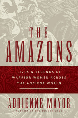 The Amazons: Lives and Legends of Warrior Women across the Ancient World (Hardback)