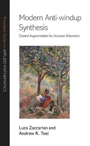 Modern Anti-windup Synthesis: Control Augmentation for Actuator Saturation - Princeton Series in Applied Mathematics 38 (Hardback)
