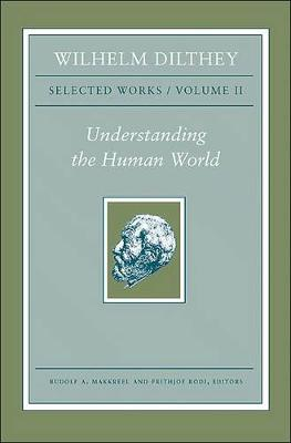 Wilhelm Dilthey: Selected Works, Volume II: Understanding the Human World (Hardback)
