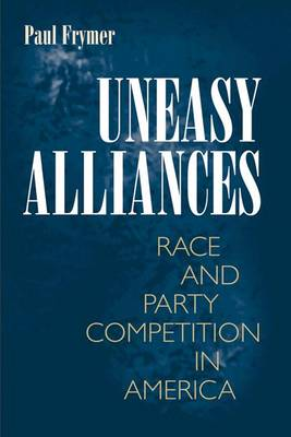 Uneasy Alliances: Race and Party Competition in America - Princeton Studies in American Politics: Historical, International, and Comparative Perspectives 116 (Paperback)