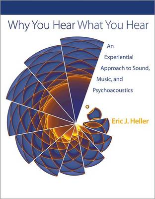 Why You Hear What You Hear: An Experiential Approach to Sound, Music, and Psychoacoustics (Hardback)