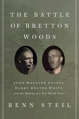 The Battle of Bretton Woods: John Maynard Keynes, Harry Dexter White, and the Making of a New World Order (Hardback)