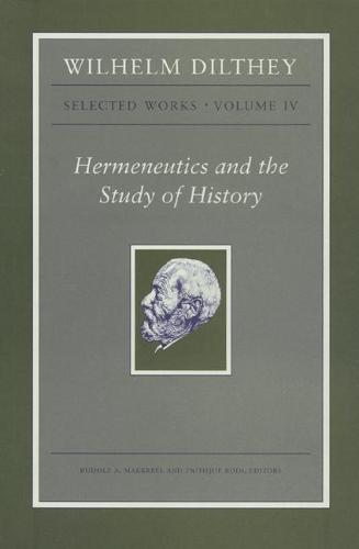Wilhelm Dilthey: Selected Works, Volume IV: Hermeneutics and the Study of History (Paperback)