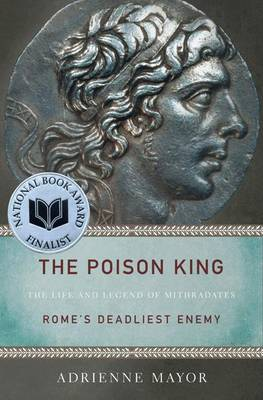 The Poison King: The Life and Legend of Mithradates, Rome's Deadliest Enemy (Paperback)