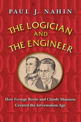 The Logician and the Engineer: How George Boole and Claude Shannon Created the Information Age (Hardback)