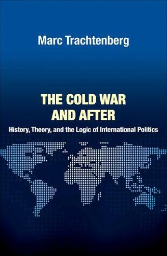 The Cold War and After: History, Theory, and the Logic of International Politics - Princeton Studies in International History and Politics 138 (Hardback)