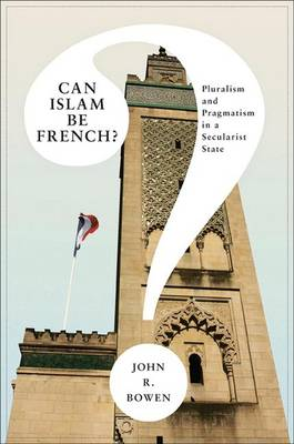 Can Islam Be French?: Pluralism and Pragmatism in a Secularist State - Princeton Studies in Muslim Politics 33 (Paperback)