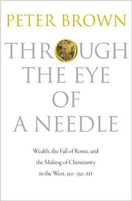 Through the Eye of a Needle: Wealth, the Fall of Rome, and the Making of Christianity in the West, 350-550 AD (Hardback)