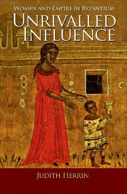 Unrivalled Influence: Women and Empire in Byzantium (Hardback)