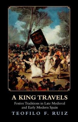 A King Travels: Festive Traditions in Late Medieval and Early Modern Spain (Hardback)
