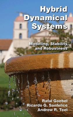 Hybrid Dynamical Systems: Modeling, Stability, and Robustness (Hardback)