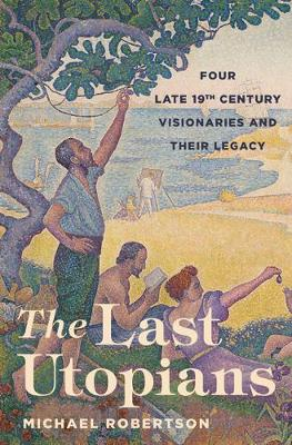 The Last Utopians: Four Late Nineteenth-Century Visionaries and Their Legacy (Hardback)