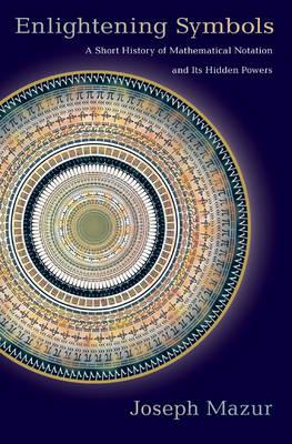 Enlightening Symbols: A Short History of Mathematical Notation and Its Hidden Powers (Hardback)