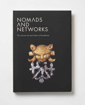 Nomads and Networks: The Ancient Art and Culture of Kazakhstan (Hardback)
