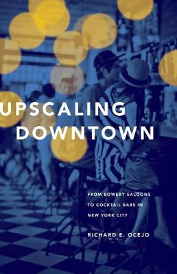 Upscaling Downtown: From Bowery Saloons to Cocktail Bars in New York City (Hardback)