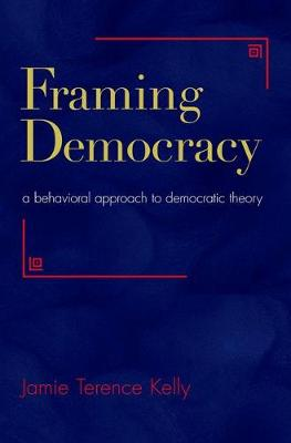 Framing Democracy: A Behavioral Approach to Democratic Theory (Hardback)