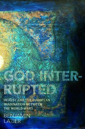 God Interrupted: Heresy and the European Imagination between the World Wars (Paperback)