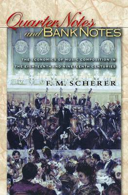 Quarter Notes and Bank Notes: The Economics of Music Composition in the Eighteenth and Nineteenth Centuries - The Princeton Economic History of the Western World 13 (Paperback)