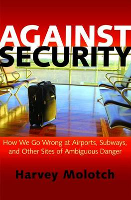 Against Security: How We Go Wrong at Airports, Subways, and Other Sites of Ambiguous Danger (Hardback)