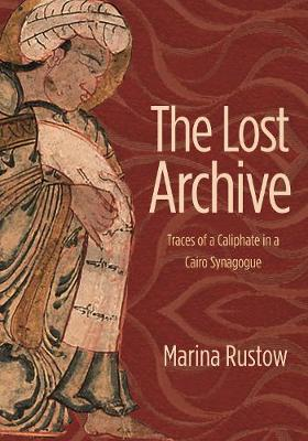 The Lost Archive: Traces of a Caliphate in a Cairo Synagogue - Jews, Christians, and Muslims from the Ancient to the Modern World 60 (Hardback)