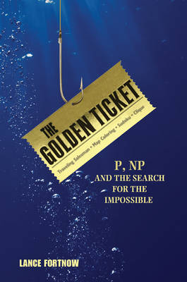 The Golden Ticket: P, NP, and the Search for the Impossible (Hardback)