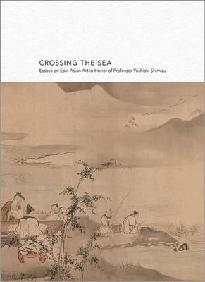 Crossing the Sea: Essays on East Asian Art in Honor of Professor Yoshiaki Shimizu - Publications of the Department of Art and Archaeology, Princeton University (Hardback)