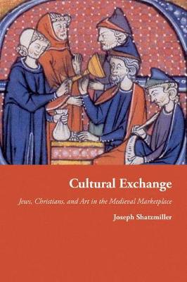 Cultural Exchange: Jews, Christians, and Art in the Medieval Marketplace - Jews, Christians, and Muslims from the Ancient to the Modern World (Hardback)