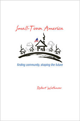 Small-Town America: Finding Community, Shaping the Future (Hardback)