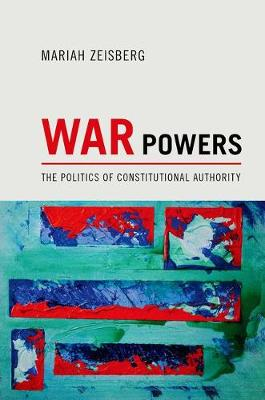 War Powers: The Politics of Constitutional Authority (Hardback)