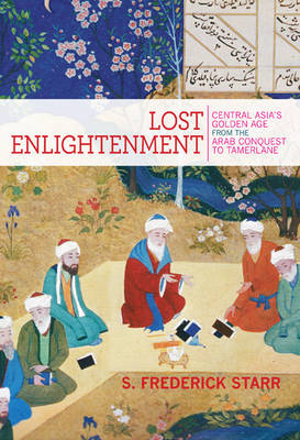 Lost Enlightenment: Central Asia's Golden Age from the Arab Conquest to Tamerlane (Hardback)