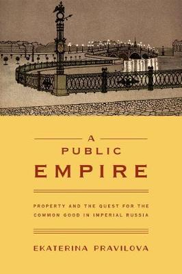 A Public Empire: Property and the Quest for the Common Good in Imperial Russia (Hardback)