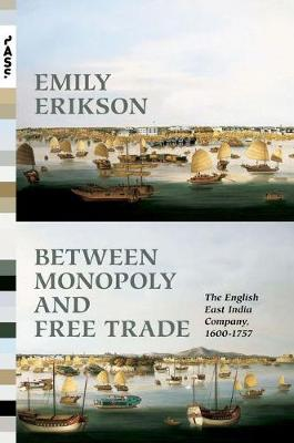 Between Monopoly and Free Trade: The English East India Company, 1600-1757 - Princeton Analytical Sociology Series 1 (Hardback)