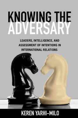 Knowing the Adversary: Leaders, Intelligence, and Assessment of Intentions in International Relations - Princeton Studies in International History and Politics 146 (Hardback)