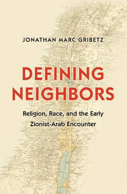 Defining Neighbors: Religion, Race, and the Early Zionist-Arab Encounter - Jews, Christians, and Muslims from the Ancient to the Modern World (Hardback)