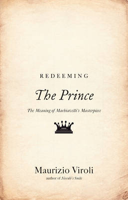 Redeeming The Prince: The Meaning of Machiavelli's Masterpiece (Hardback)