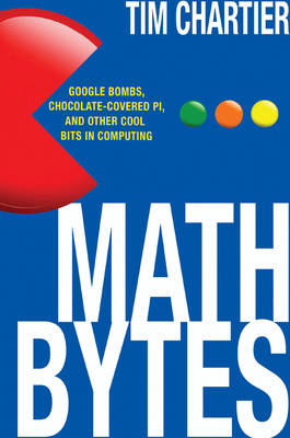 Math Bytes: Google Bombs, Chocolate-Covered Pi, and Other Cool Bits in Computing (Hardback)