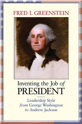 Inventing the Job of President: Leadership Style from George Washington to Andrew Jackson (Paperback)