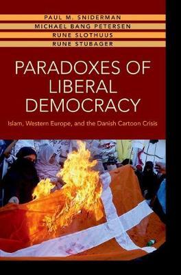 Paradoxes of Liberal Democracy: Islam, Western Europe, and the Danish Cartoon Crisis (Hardback)
