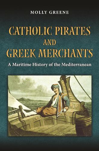 Catholic Pirates and Greek Merchants: A Maritime History of the Early Modern Mediterranean - Princeton Modern Greek Studies 24 (Paperback)