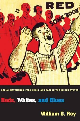 Reds, Whites, and Blues: Social Movements, Folk Music, and Race in the United States - Princeton Studies in Cultural Sociology 47 (Paperback)